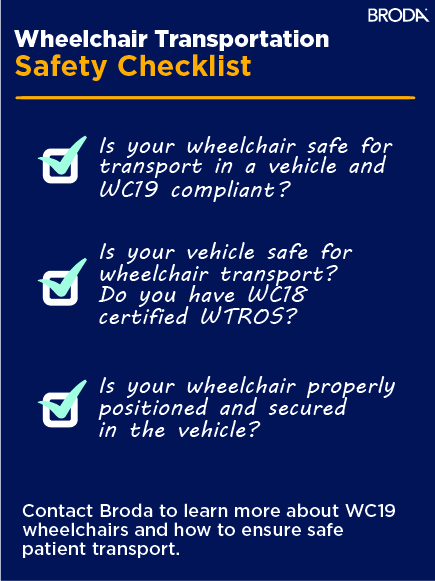 Wheelchair Transportation Safety Checklist. Is Your Wheelchair safe for transport in a vehicle and WC19 Compliant? Is your vehicle safe for wheelchair transport? Do you have WC18 Certified WTORS? Is your wheelchair properly positioned and secured in your vehicle?
